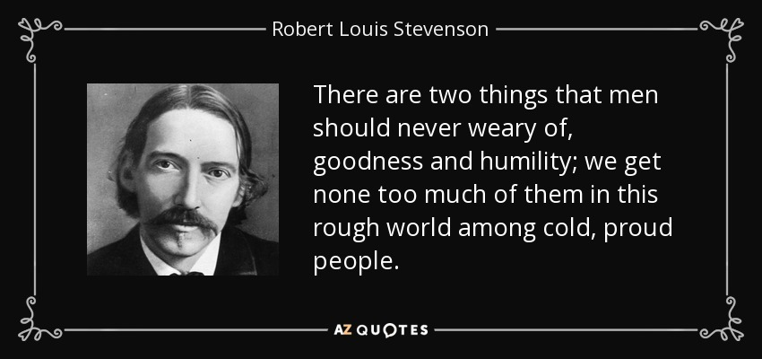 There are two things that men should never weary of, goodness and humility; we get none too much of them in this rough world among cold, proud people. - Robert Louis Stevenson