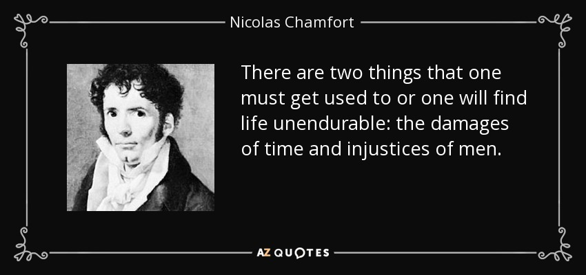 There are two things that one must get used to or one will find life unendurable: the damages of time and injustices of men. - Nicolas Chamfort