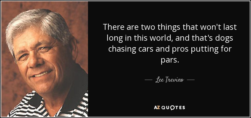 There are two things that won't last long in this world, and that's dogs chasing cars and pros putting for pars. - Lee Trevino