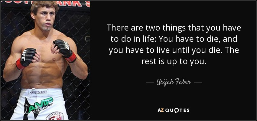 There are two things that you have to do in life: You have to die, and you have to live until you die. The rest is up to you. - Urijah Faber