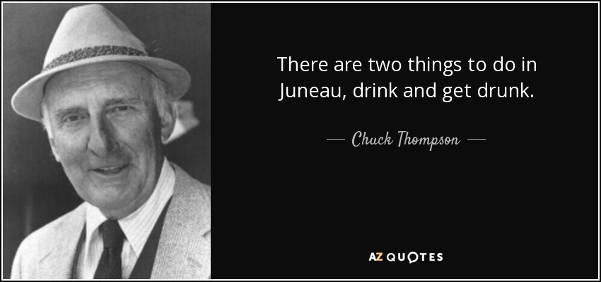There are two things to do in Juneau, drink and get drunk. - Chuck Thompson