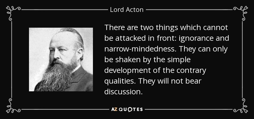 There are two things which cannot be attacked in front: ignorance and narrow-mindedness. They can only be shaken by the simple development of the contrary qualities. They will not bear discussion. - Lord Acton