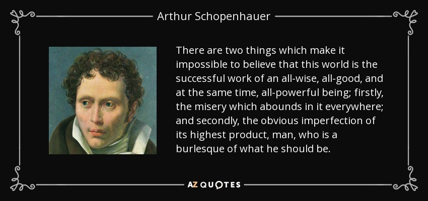 There are two things which make it impossible to believe that this world is the successful work of an all-wise, all-good, and at the same time, all-powerful being; firstly, the misery which abounds in it everywhere; and secondly, the obvious imperfection of its highest product, man, who is a burlesque of what he should be. - Arthur Schopenhauer