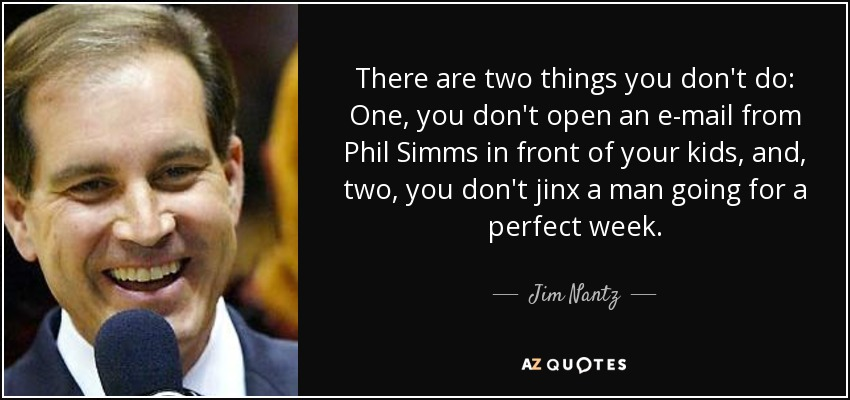 There are two things you don't do: One, you don't open an e-mail from Phil Simms in front of your kids, and, two, you don't jinx a man going for a perfect week. - Jim Nantz