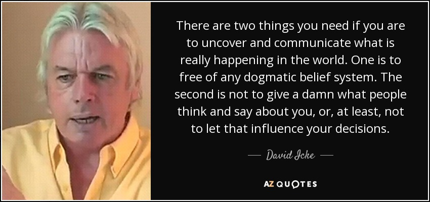 There are two things you need if you are to uncover and communicate what is really happening in the world. One is to free of any dogmatic belief system. The second is not to give a damn what people think and say about you, or, at least, not to let that influence your decisions. - David Icke