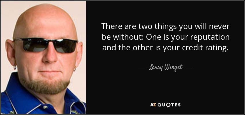 There are two things you will never be without: One is your reputation and the other is your credit rating. - Larry Winget
