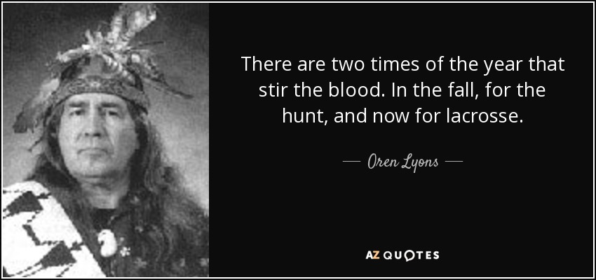 There are two times of the year that stir the blood. In the fall, for the hunt, and now for lacrosse. - Oren Lyons