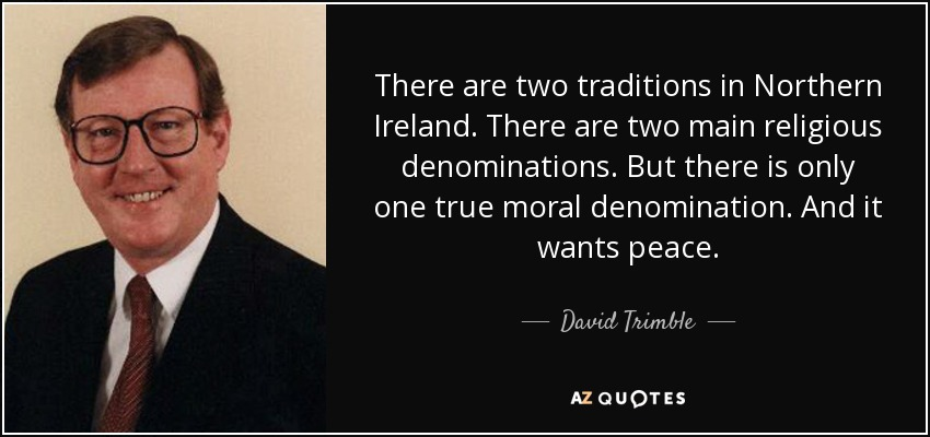 There are two traditions in Northern Ireland. There are two main religious denominations. But there is only one true moral denomination. And it wants peace. - David Trimble