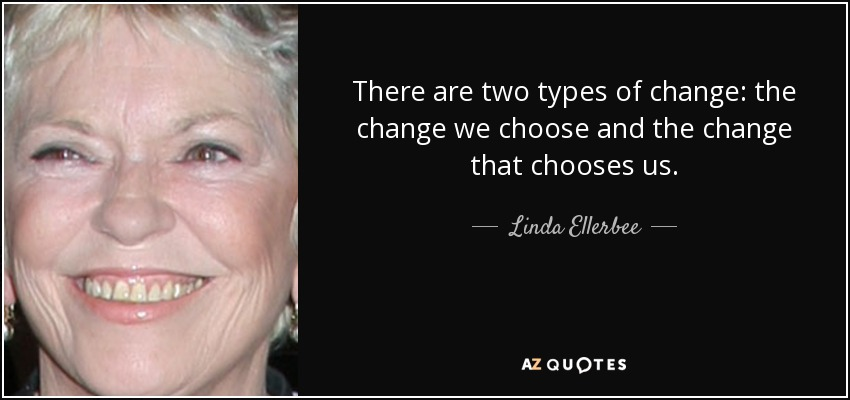 There are two types of change: the change we choose and the change that chooses us. - Linda Ellerbee