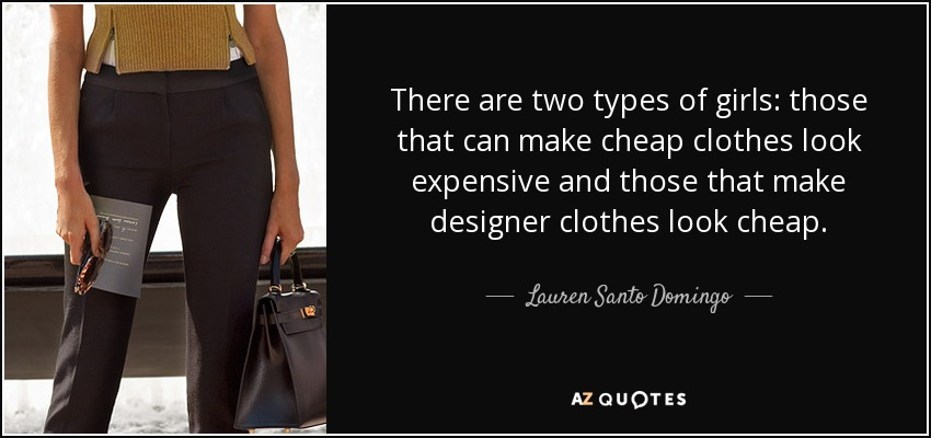 There are two types of girls: those that can make cheap clothes look expensive and those that make designer clothes look cheap. - Lauren Santo Domingo