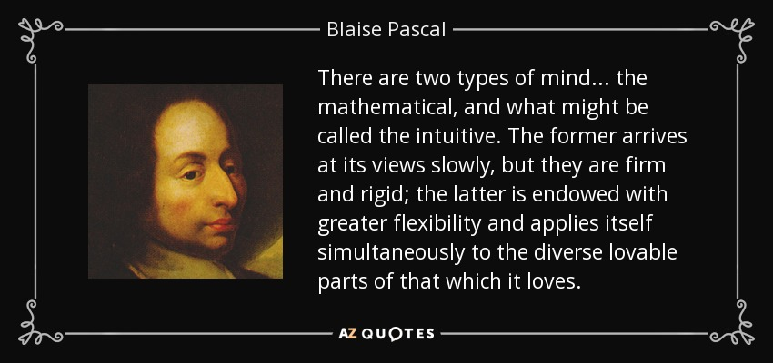 There are two types of mind . . . the mathematical, and what might be called the intuitive. The former arrives at its views slowly, but they are firm and rigid; the latter is endowed with greater flexibility and applies itself simultaneously to the diverse lovable parts of that which it loves. - Blaise Pascal