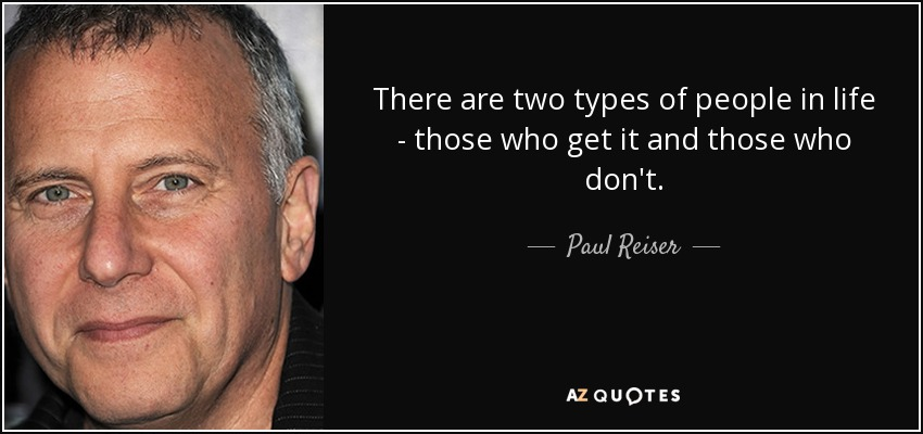 There are two types of people in life - those who get it and those who don't. - Paul Reiser