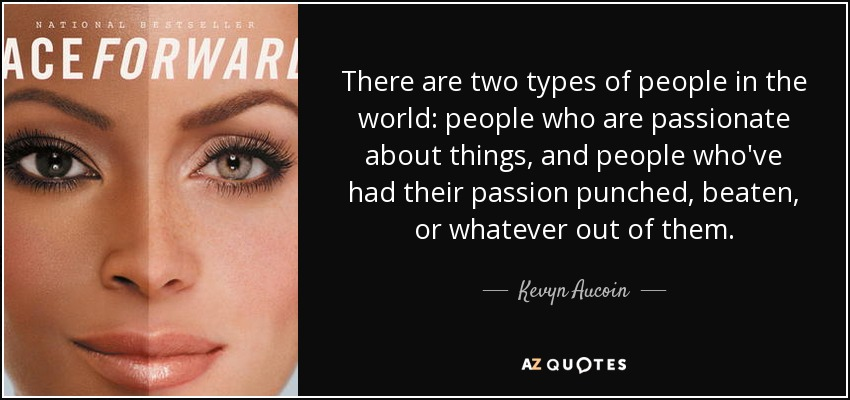 There are two types of people in the world: people who are passionate about things, and people who've had their passion punched, beaten, or whatever out of them. - Kevyn Aucoin