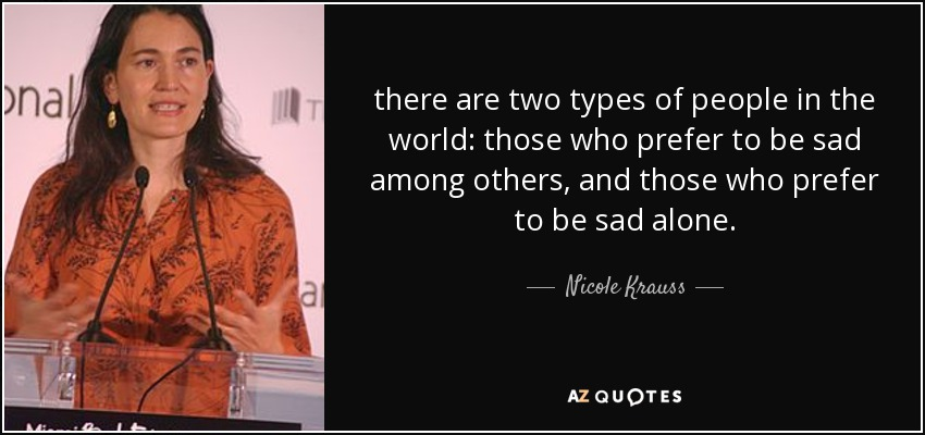 there are two types of people in the world: those who prefer to be sad among others, and those who prefer to be sad alone. - Nicole Krauss