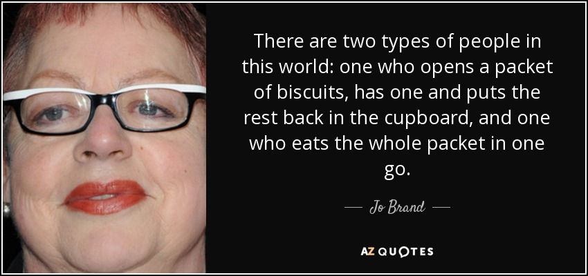 There are two types of people in this world: one who opens a packet of biscuits, has one and puts the rest back in the cupboard, and one who eats the whole packet in one go. - Jo Brand