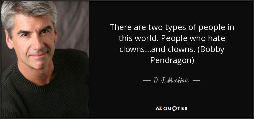 There are two types of people in this world. People who hate clowns...and clowns. (Bobby Pendragon) - D. J. MacHale