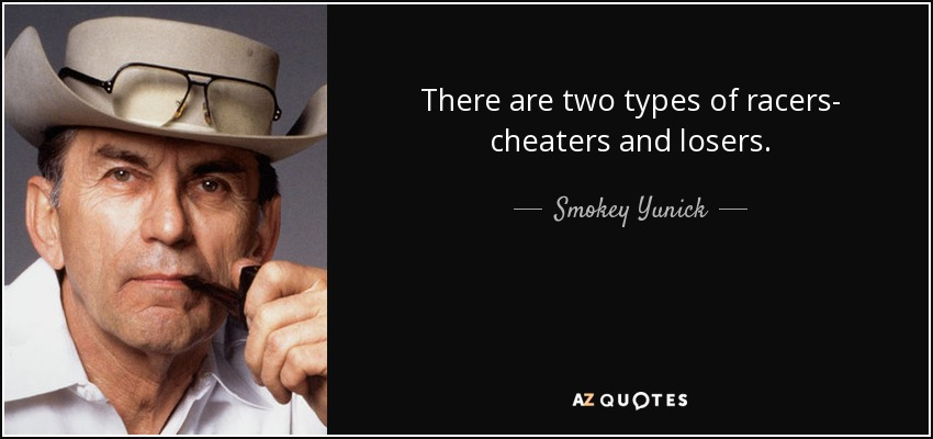 There are two types of racers- cheaters and losers. - Smokey Yunick