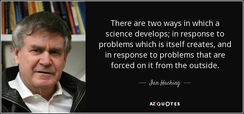 There are two ways in which a science develops; in response to problems which is itself creates, and in response to problems that are forced on it from the outside. - Ian Hacking