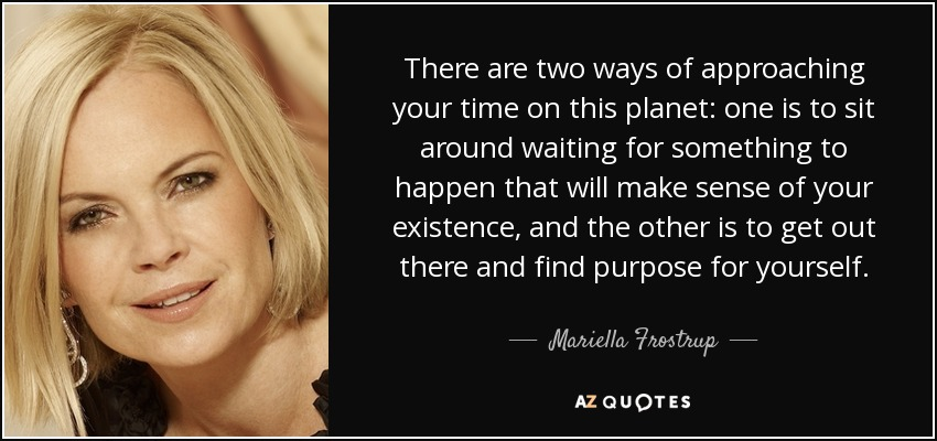 There are two ways of approaching your time on this planet: one is to sit around waiting for something to happen that will make sense of your existence, and the other is to get out there and find purpose for yourself. - Mariella Frostrup