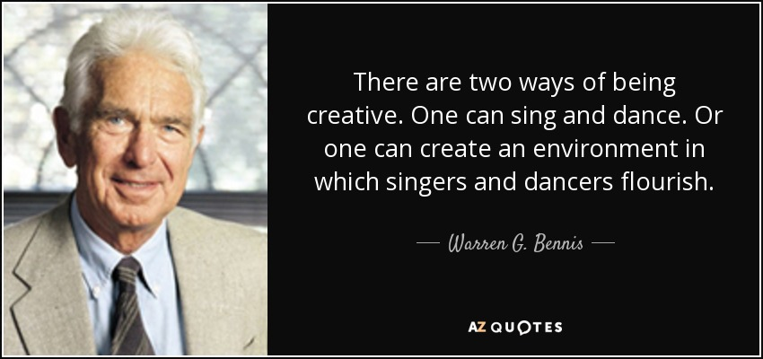 There are two ways of being creative. One can sing and dance. Or one can create an environment in which singers and dancers flourish. - Warren G. Bennis