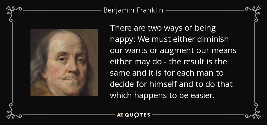 There are two ways of being happy: We must either diminish our wants or augment our means - either may do - the result is the same and it is for each man to decide for himself and to do that which happens to be easier. - Benjamin Franklin