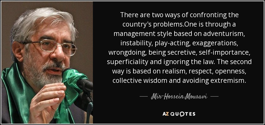 There are two ways of confronting the country's problems.One is through a management style based on adventurism, instability, play-acting, exaggerations, wrongdoing, being secretive, self-importance, superficiality and ignoring the law. The second way is based on realism, respect, openness, collective wisdom and avoiding extremism. - Mir-Hossein Mousavi
