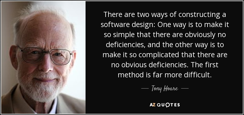 There are two ways of constructing a software design: One way is to make it so simple that there are obviously no deficiencies, and the other way is to make it so complicated that there are no obvious deficiencies. The first method is far more difficult. - Tony Hoare
