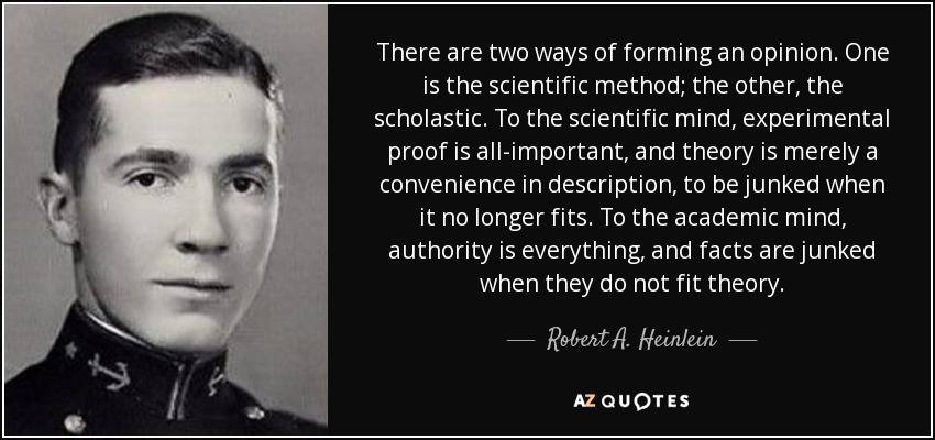 There are two ways of forming an opinion. One is the scientific method; the other, the scholastic. To the scientific mind, experimental proof is all-important, and theory is merely a convenience in description, to be junked when it no longer fits. To the academic mind, authority is everything, and facts are junked when they do not fit theory. - Robert A. Heinlein