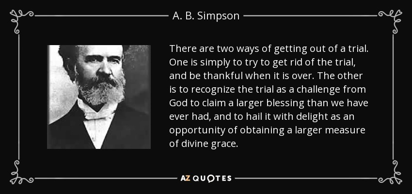 There are two ways of getting out of a trial. One is simply to try to get rid of the trial, and be thankful when it is over. The other is to recognize the trial as a challenge from God to claim a larger blessing than we have ever had, and to hail it with delight as an opportunity of obtaining a larger measure of divine grace. - A. B. Simpson