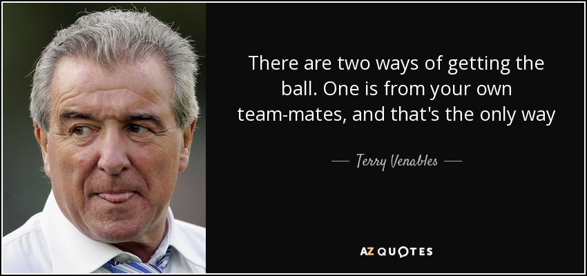There are two ways of getting the ball. One is from your own team-mates, and that's the only way - Terry Venables
