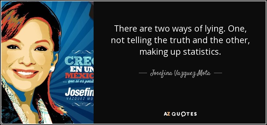There are two ways of lying. One, not telling the truth and the other, making up statistics. - Josefina Vazquez Mota