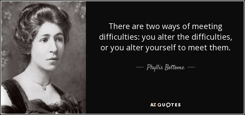 There are two ways of meeting difficulties: you alter the difficulties, or you alter yourself to meet them. - Phyllis Bottome