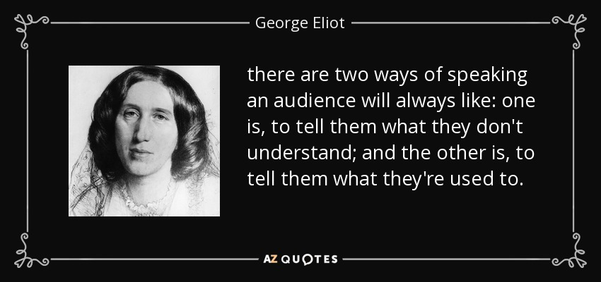 there are two ways of speaking an audience will always like: one is, to tell them what they don't understand; and the other is, to tell them what they're used to. - George Eliot