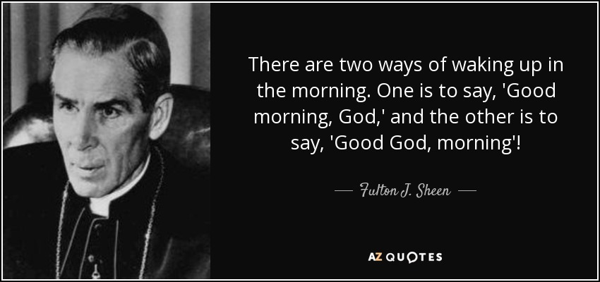 There are two ways of waking up in the morning. One is to say, 'Good morning, God,' and the other is to say, 'Good God, morning'! - Fulton J. Sheen