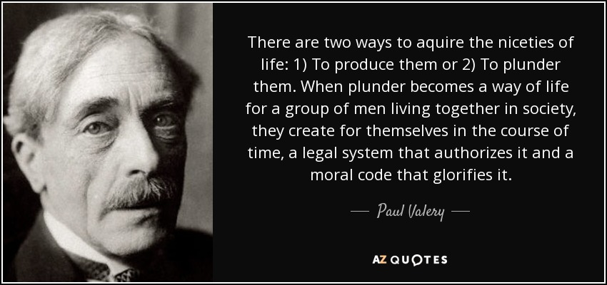 There are two ways to aquire the niceties of life: 1) To produce them or 2) To plunder them. When plunder becomes a way of life for a group of men living together in society, they create for themselves in the course of time, a legal system that authorizes it and a moral code that glorifies it. - Paul Valery