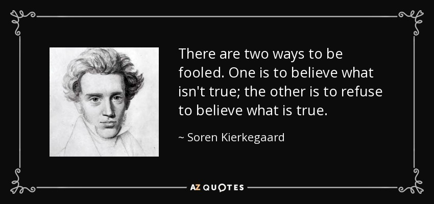 There are two ways to be fooled. One is to believe what isn't true; the other is to refuse to believe what is true. - Soren Kierkegaard