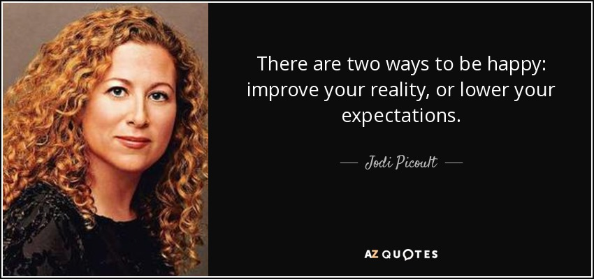 There are two ways to be happy: improve your reality, or lower your expectations. - Jodi Picoult