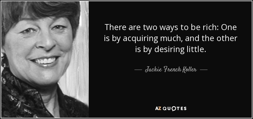 There are two ways to be rich: One is by acquiring much, and the other is by desiring little. - Jackie French Koller