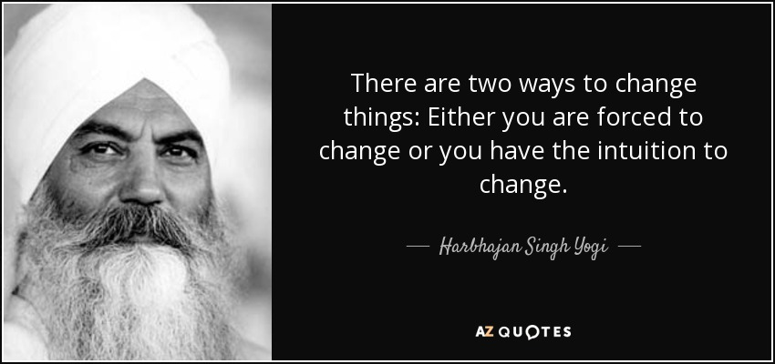 There are two ways to change things: Either you are forced to change or you have the intuition to change. - Harbhajan Singh Yogi