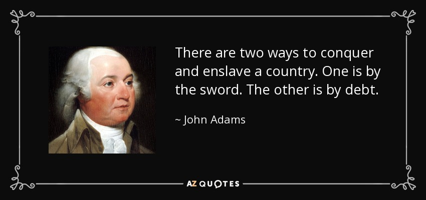 There are two ways to conquer and enslave a country. One is by the sword. The other is by debt. - John Adams