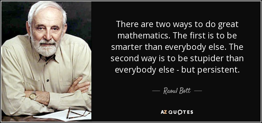 There are two ways to do great mathematics. The first is to be smarter than everybody else. The second way is to be stupider than everybody else - but persistent. - Raoul Bott