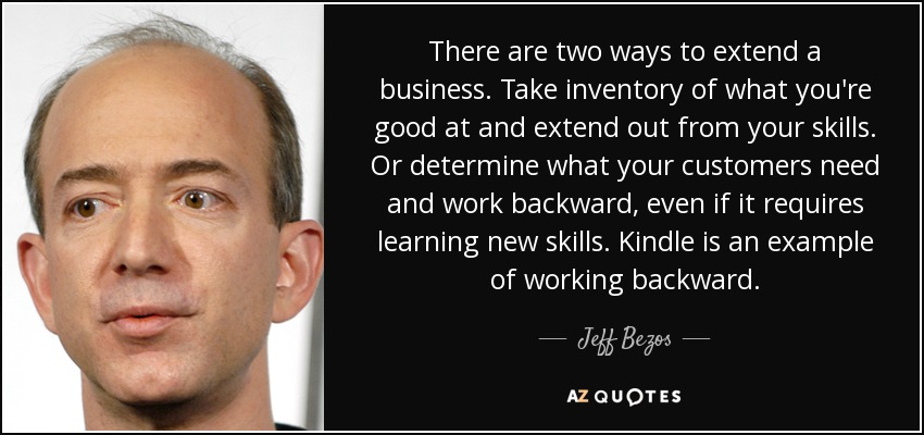 There are two ways to extend a business. Take inventory of what you're good at and extend out from your skills. Or determine what your customers need and work backward, even if it requires learning new skills. Kindle is an example of working backward. - Jeff Bezos