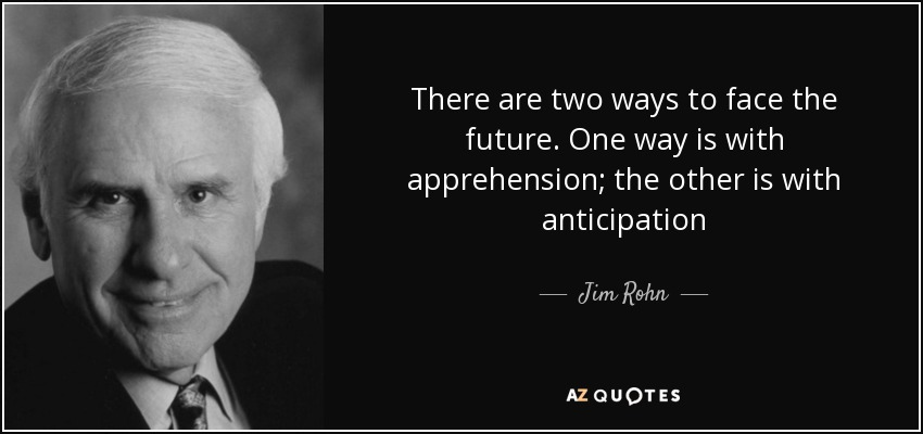There are two ways to face the future. One way is with apprehension; the other is with anticipation - Jim Rohn