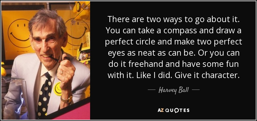 There are two ways to go about it. You can take a compass and draw a perfect circle and make two perfect eyes as neat as can be. Or you can do it freehand and have some fun with it. Like I did. Give it character. - Harvey Ball