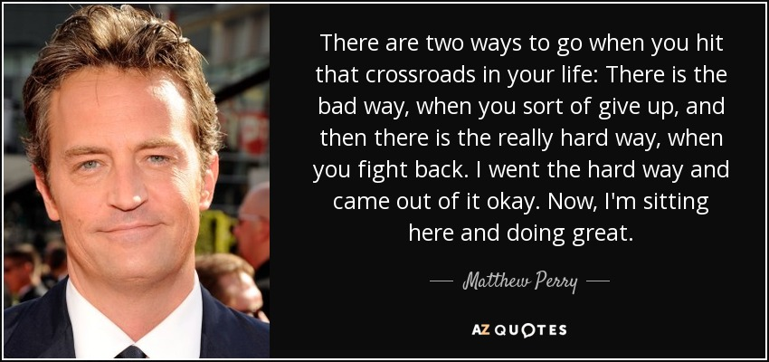 There are two ways to go when you hit that crossroads in your life: There is the bad way, when you sort of give up, and then there is the really hard way, when you fight back. I went the hard way and came out of it okay. Now, I'm sitting here and doing great. - Matthew Perry