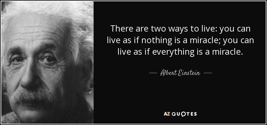 There are two ways to live: you can live as if nothing is a miracle; you can live as if everything is a miracle. - Albert Einstein