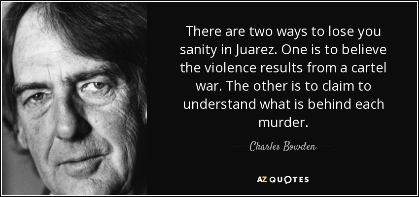 There are two ways to lose you sanity in Juarez. One is to believe the violence results from a cartel war. The other is to claim to understand what is behind each murder. - Charles Bowden