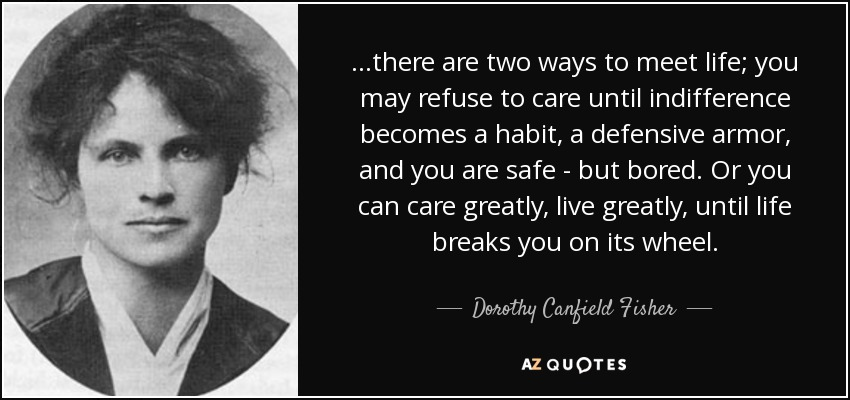 ...there are two ways to meet life; you may refuse to care until indifference becomes a habit, a defensive armor, and you are safe - but bored. Or you can care greatly, live greatly, until life breaks you on its wheel. - Dorothy Canfield Fisher