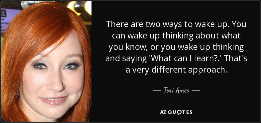 There are two ways to wake up. You can wake up thinking about what you know, or you wake up thinking and saying 'What can I learn?.' That's a very different approach. - Tori Amos