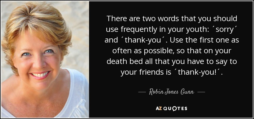 There are two words that you should use frequently in your youth: ´sorry´ and ´thank-you´. Use the first one as often as possible, so that on your death bed all that you have to say to your friends is ´thank-you!´. - Robin Jones Gunn